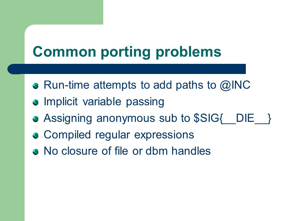 Common porting problems Run-time attempts to add paths to @INC Implicit variable passing Assigning anonymous sub to $SIG{__DIE__} Compiled regular expressions No closure of file or dbm handles