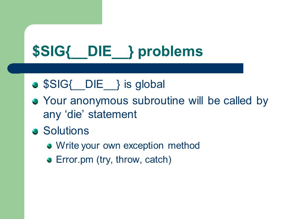 $SIG{__DIE__} problems $SIG{__DIE__} is global Your anonymous subroutine will be called by any die statement Solutions Write your own exception method Error.pm (try, throw, catch)