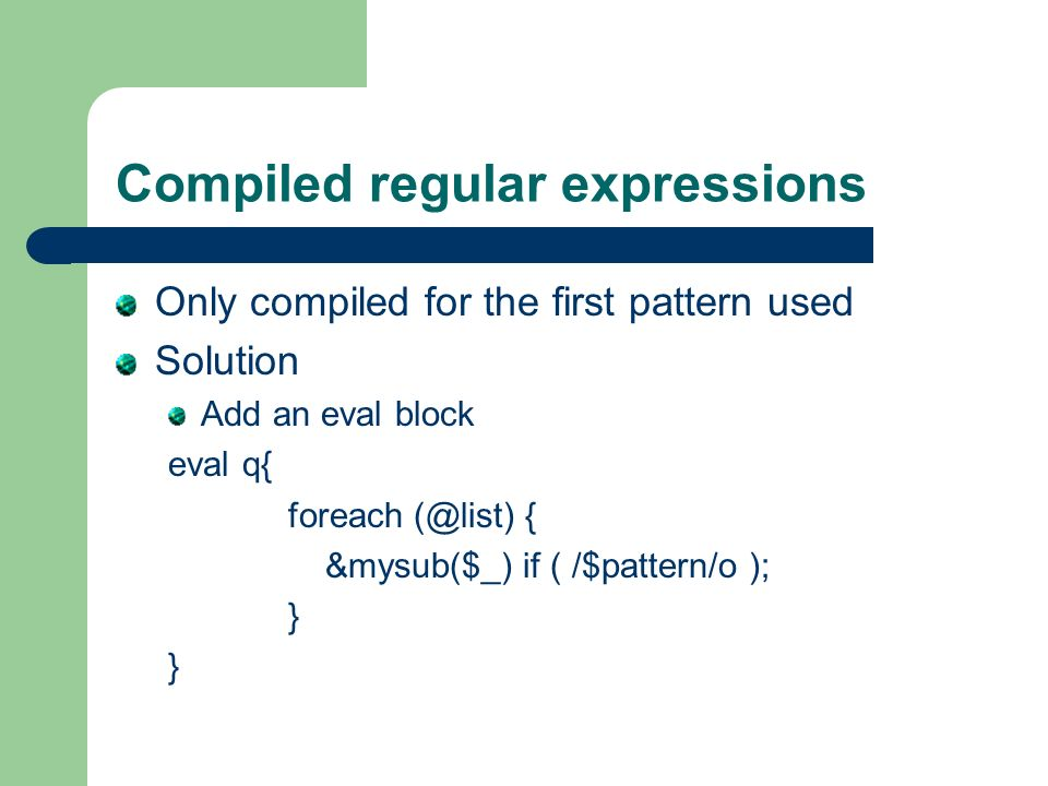 Compiled regular expressions Only compiled for the first pattern used Solution Add an eval block eval q{ foreach (@list) { &mysub($_) if ( /$pattern/o ); }