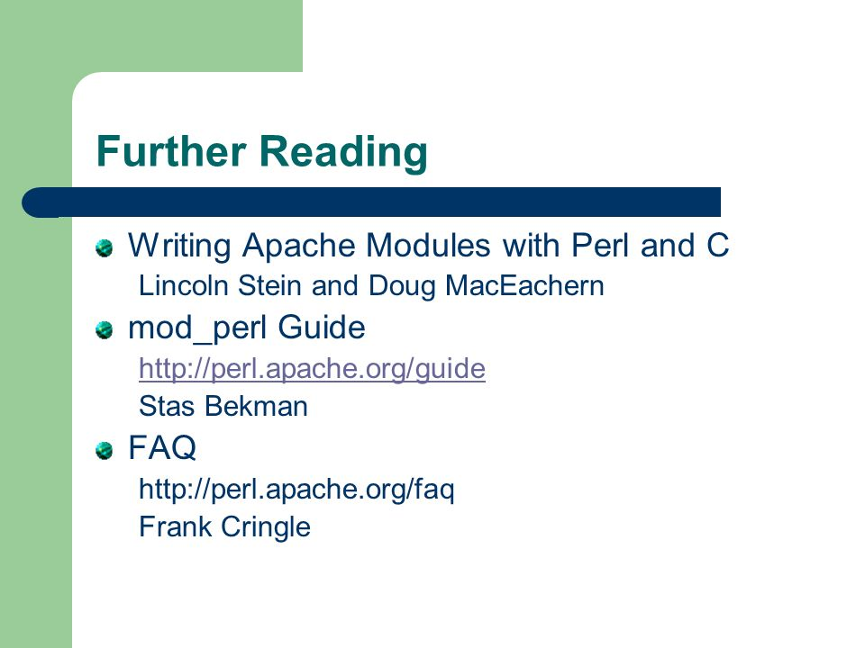 Further Reading Writing Apache Modules with Perl and C Lincoln Stein and Doug MacEachern mod_perl Guide http://perl.apache.org/guide Stas Bekman FAQ http://perl.apache.org/faq Frank Cringle