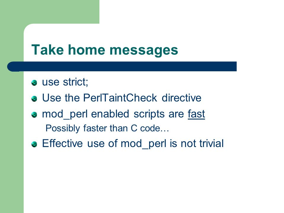 Take home messages use strict; Use the PerlTaintCheck directive mod_perl enabled scripts are fast Possibly faster than C code… Effective use of mod_perl is not trivial