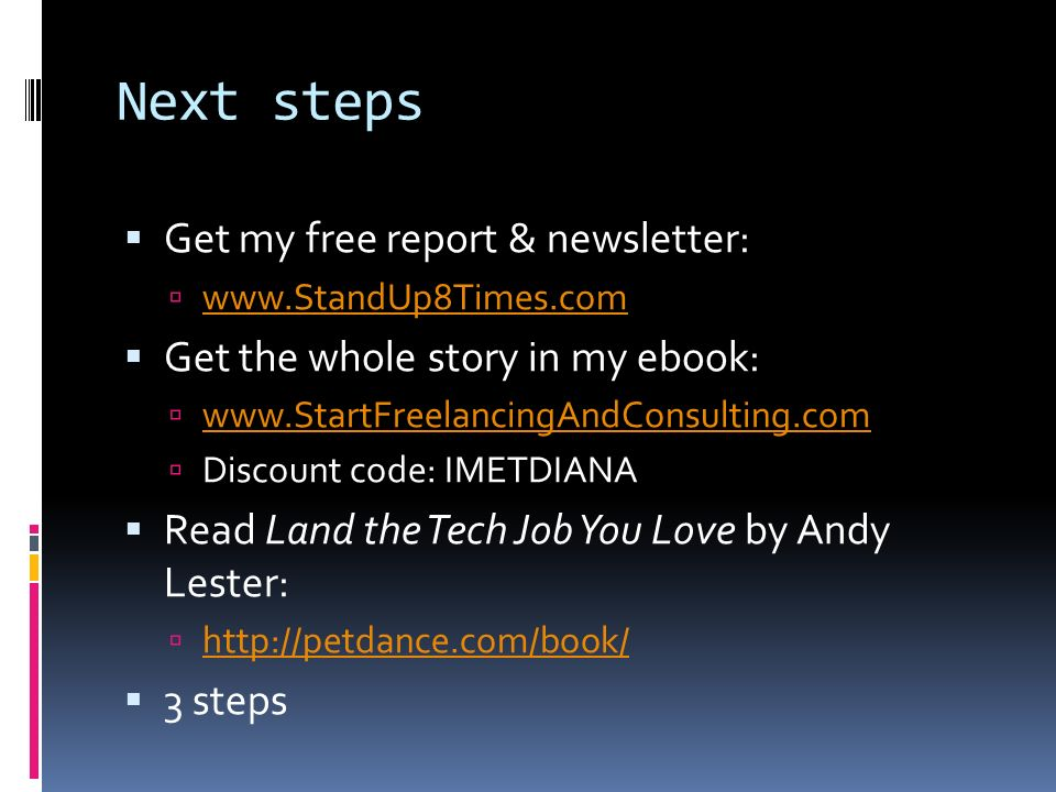 Next steps Get my free report & newsletter: www.StandUp8Times.com Get the whole story in my ebook: www.StartFreelancingAndConsulting.com Discount code: IMETDIANA Read Land the Tech Job You Love by Andy Lester: http://petdance.com/book/ 3 steps