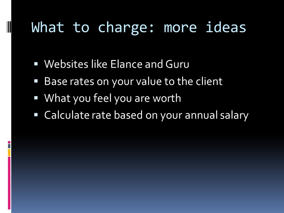 What to charge: more ideas Websites like Elance and Guru Base rates on your value to the client What you feel you are worth Calculate rate based on your annual salary