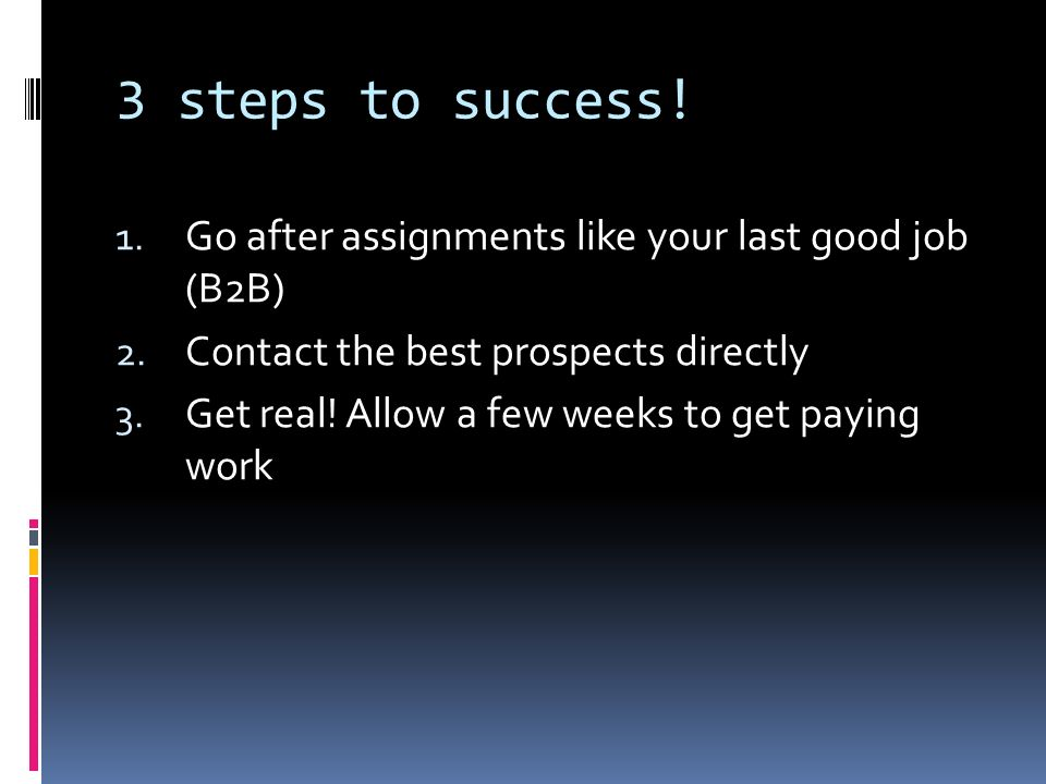 3 steps to success. 1. Go after assignments like your last good job (B2B) 2.