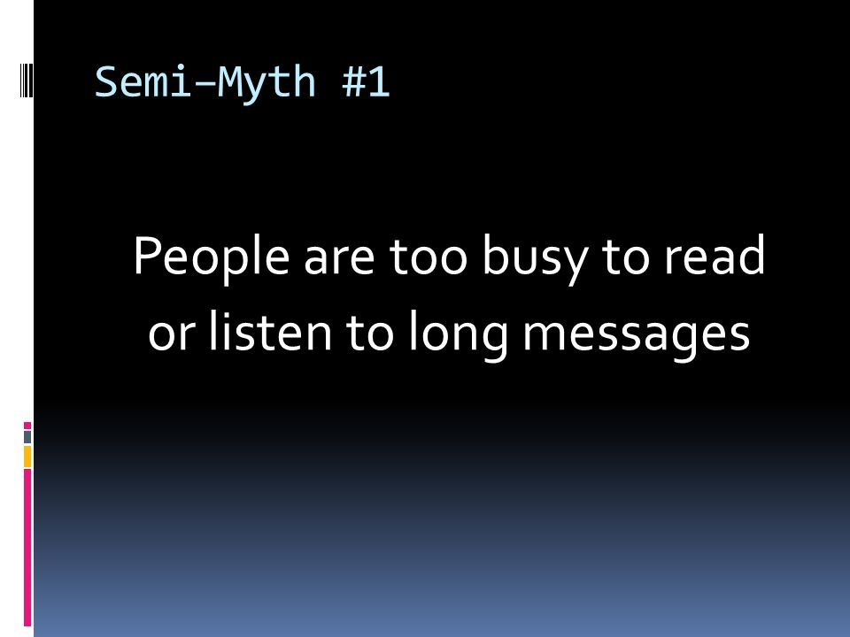 Semi–Myth #1 People are too busy to read or listen to long messages