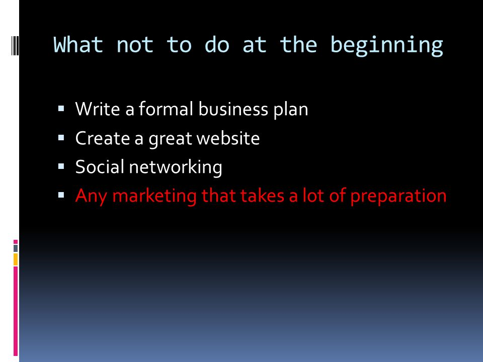 What not to do at the beginning Write a formal business plan Create a great website Social networking Any marketing that takes a lot of preparation