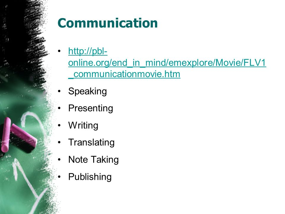 Communication http://pbl- online.org/end_in_mind/emexplore/Movie/FLV1 _communicationmovie.htmhttp://pbl- online.org/end_in_mind/emexplore/Movie/FLV1 _communicationmovie.htm Speaking Presenting Writing Translating Note Taking Publishing