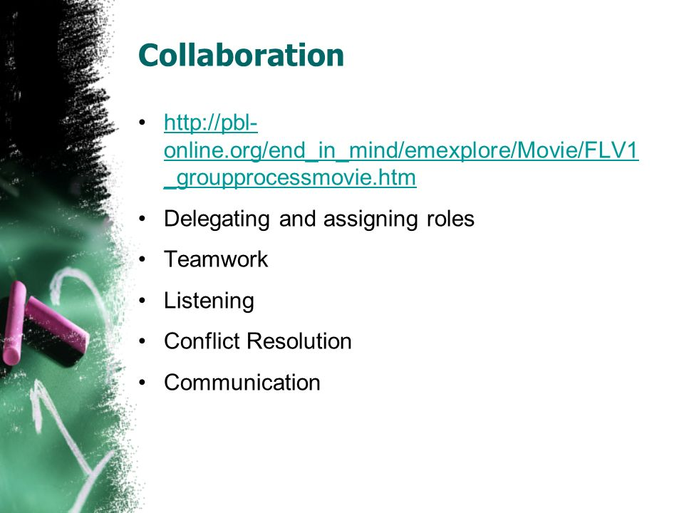 Collaboration http://pbl- online.org/end_in_mind/emexplore/Movie/FLV1 _groupprocessmovie.htmhttp://pbl- online.org/end_in_mind/emexplore/Movie/FLV1 _groupprocessmovie.htm Delegating and assigning roles Teamwork Listening Conflict Resolution Communication