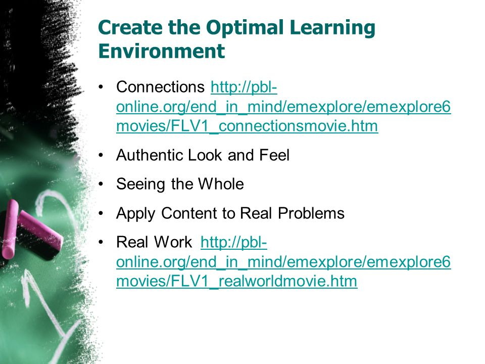 Create the Optimal Learning Environment Connections http://pbl- online.org/end_in_mind/emexplore/emexplore6 movies/FLV1_connectionsmovie.htmhttp://pbl- online.org/end_in_mind/emexplore/emexplore6 movies/FLV1_connectionsmovie.htm Authentic Look and Feel Seeing the Whole Apply Content to Real Problems Real Work http://pbl- online.org/end_in_mind/emexplore/emexplore6 movies/FLV1_realworldmovie.htmhttp://pbl- online.org/end_in_mind/emexplore/emexplore6 movies/FLV1_realworldmovie.htm