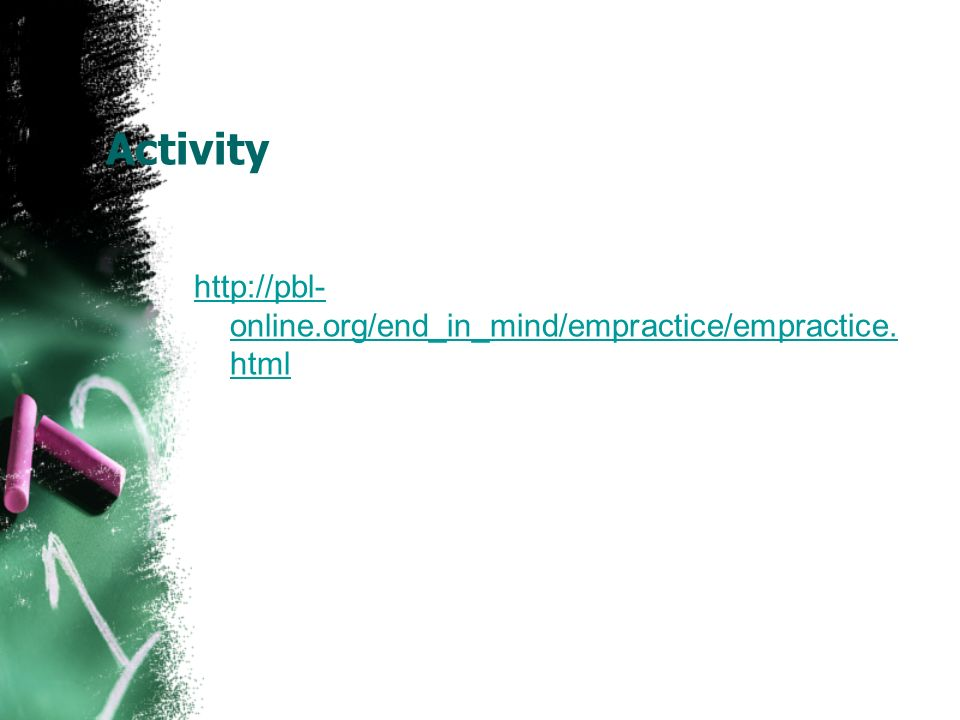 Activity http://pbl- online.org/end_in_mind/empractice/empractice. html