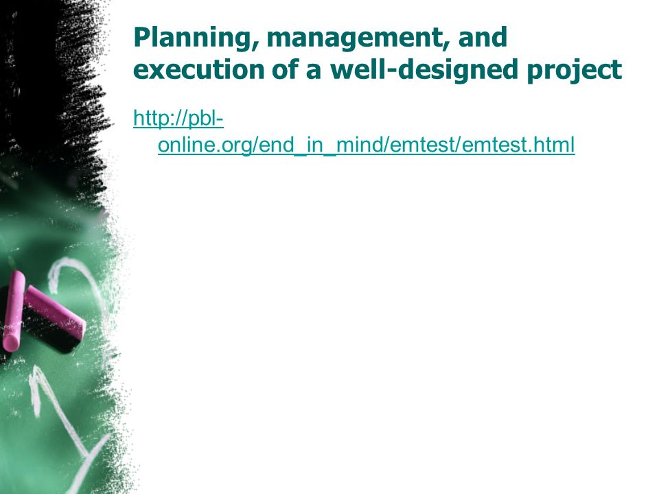 Planning, management, and execution of a well-designed project http://pbl- online.org/end_in_mind/emtest/emtest.html