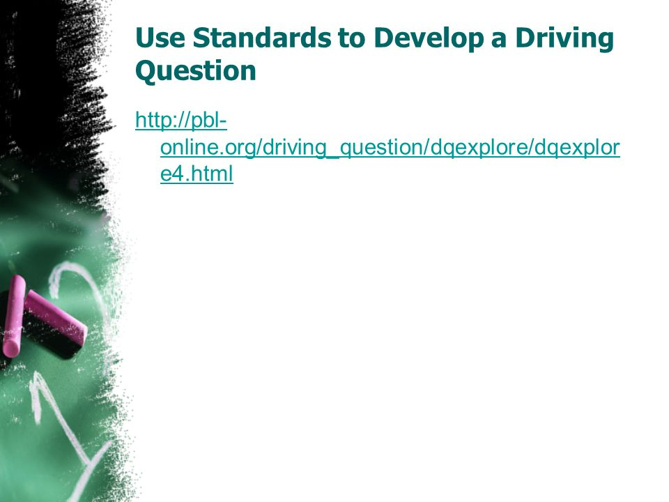 Use Standards to Develop a Driving Question http://pbl- online.org/driving_question/dqexplore/dqexplor e4.html