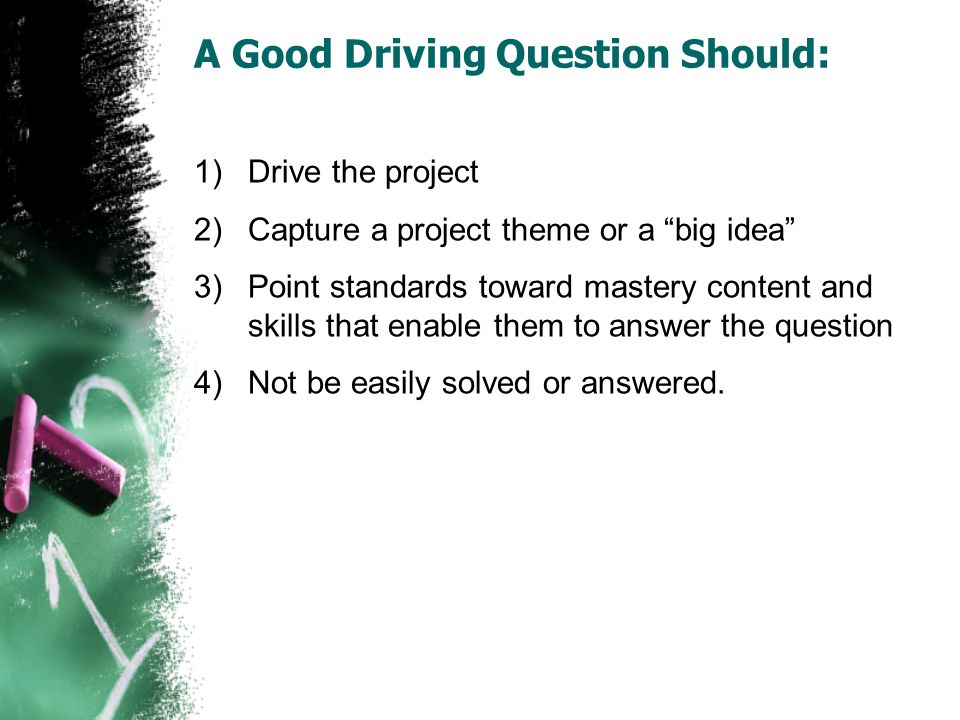 A Good Driving Question Should: 1)Drive the project 2)Capture a project theme or a big idea 3)Point standards toward mastery content and skills that enable them to answer the question 4)Not be easily solved or answered.