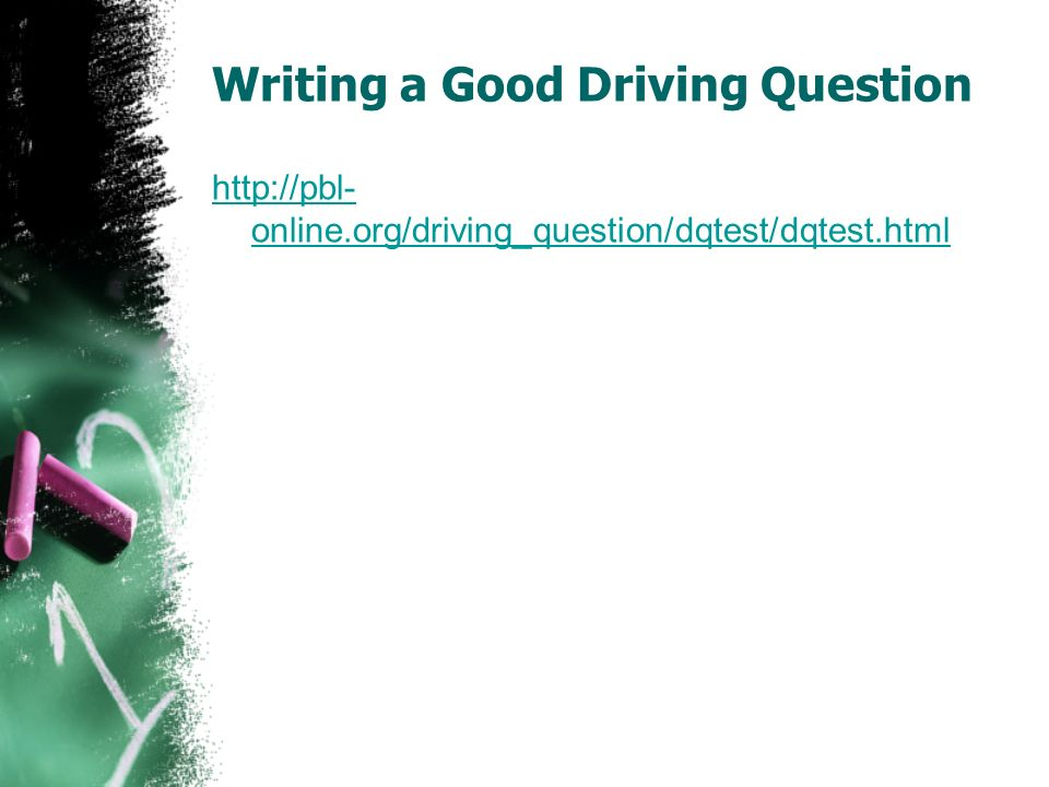 Writing a Good Driving Question http://pbl- online.org/driving_question/dqtest/dqtest.html