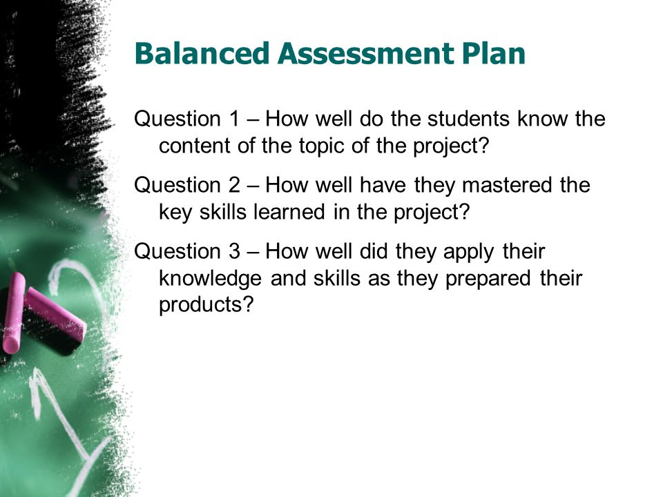 Balanced Assessment Plan Question 1 – How well do the students know the content of the topic of the project.