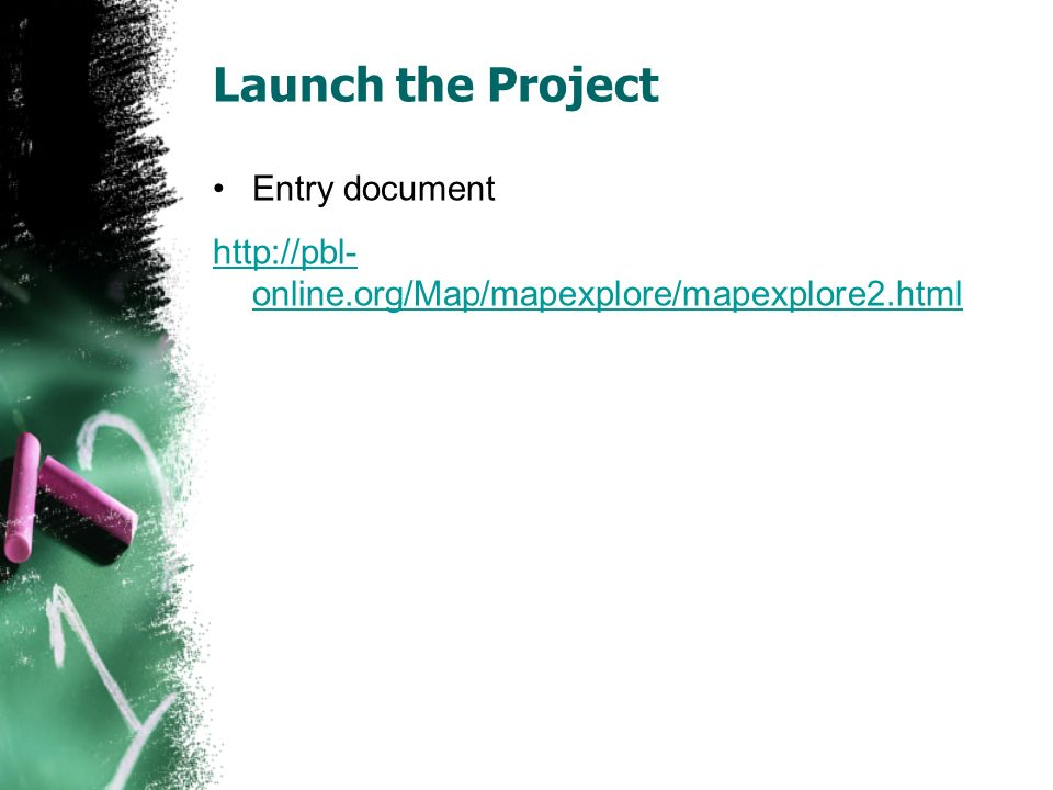 Launch the Project Entry document http://pbl- online.org/Map/mapexplore/mapexplore2.html
