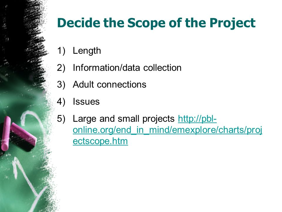 Decide the Scope of the Project 1)Length 2)Information/data collection 3)Adult connections 4)Issues 5)Large and small projects http://pbl- online.org/end_in_mind/emexplore/charts/proj ectscope.htmhttp://pbl- online.org/end_in_mind/emexplore/charts/proj ectscope.htm