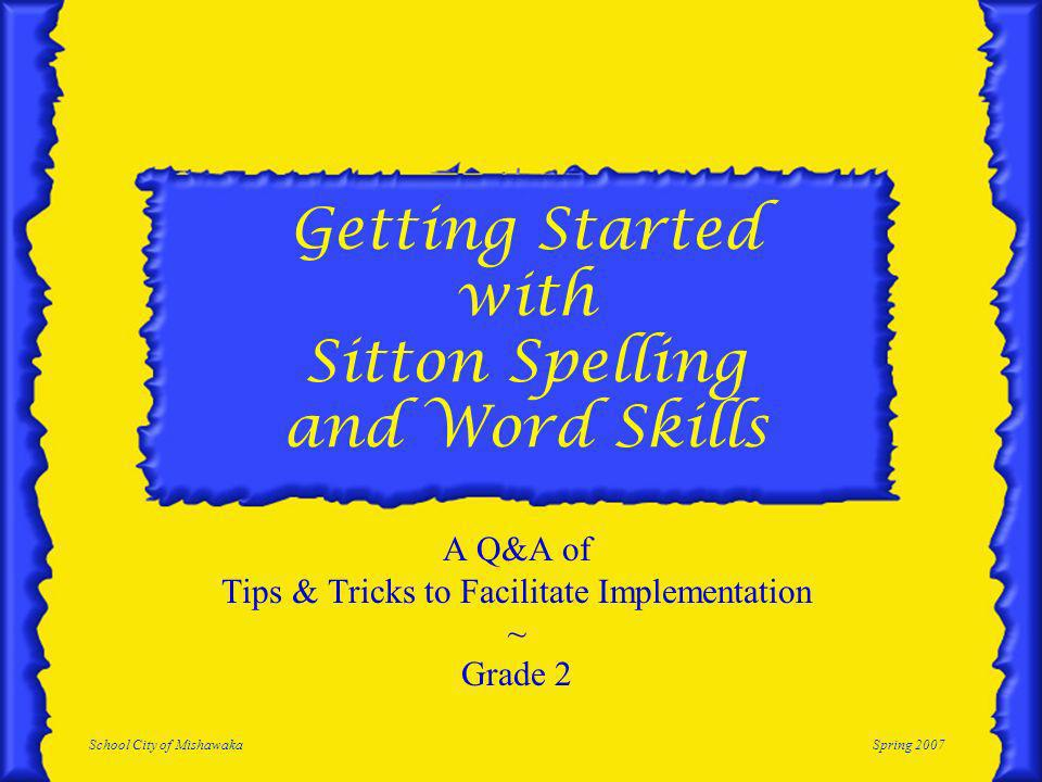 School City of MishawakaSpring 2007 Getting Started with Sitton Spelling and Word Skills A Q&A of Tips & Tricks to Facilitate Implementation ~ Grade 2