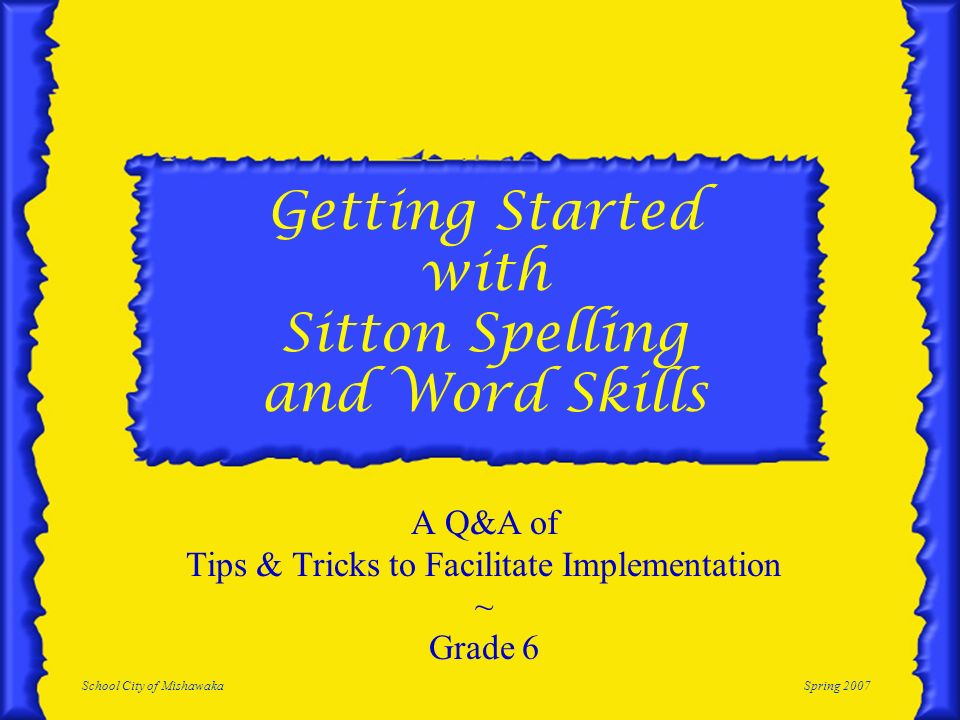 School City of MishawakaSpring 2007 Getting Started with Sitton Spelling and Word Skills A Q&A of Tips & Tricks to Facilitate Implementation ~ Grade 6