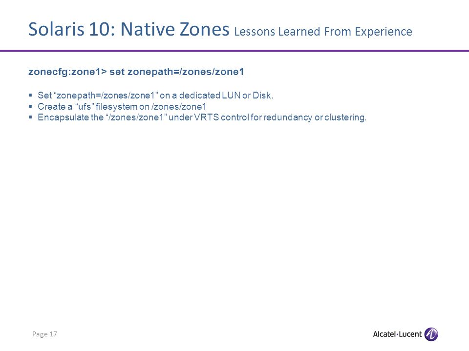 Solaris 10: Native Zones Lessons Learned From Experience Page 17 zonecfg:zone1> set zonepath=/zones/zone1 Set zonepath=/zones/zone1 on a dedicated LUN or Disk.