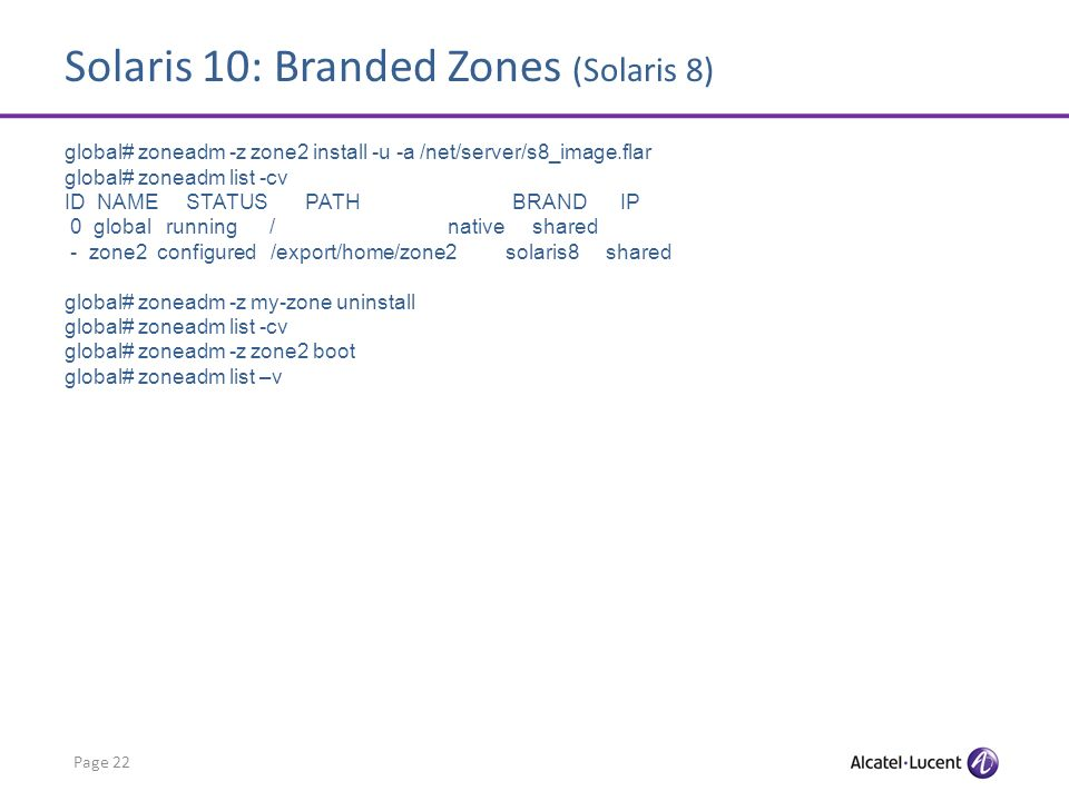 Solaris 10: Branded Zones (Solaris 8) Page 22 global# zoneadm -z zone2 install -u -a /net/server/s8_image.flar global# zoneadm list -cv ID NAME STATUS PATH BRAND IP 0 global running / native shared - zone2 configured /export/home/zone2 solaris8 shared global# zoneadm -z my-zone uninstall global# zoneadm list -cv global# zoneadm -z zone2 boot global# zoneadm list –v
