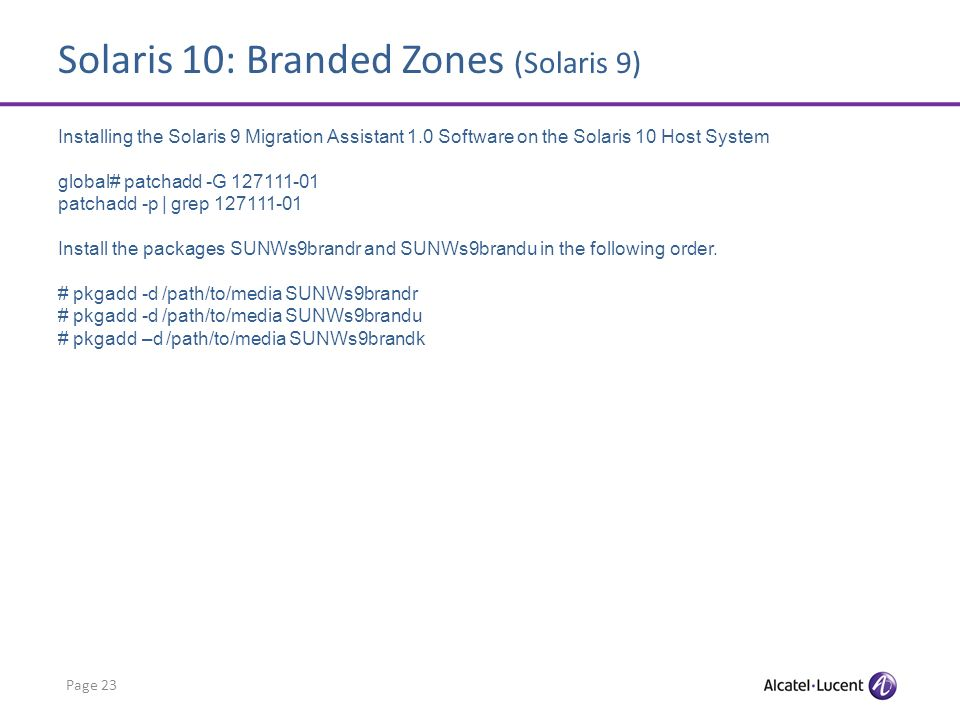 Solaris 10: Branded Zones (Solaris 9) Page 23 Installing the Solaris 9 Migration Assistant 1.0 Software on the Solaris 10 Host System global# patchadd -G 127111-01 patchadd -p | grep 127111-01 Install the packages SUNWs9brandr and SUNWs9brandu in the following order.