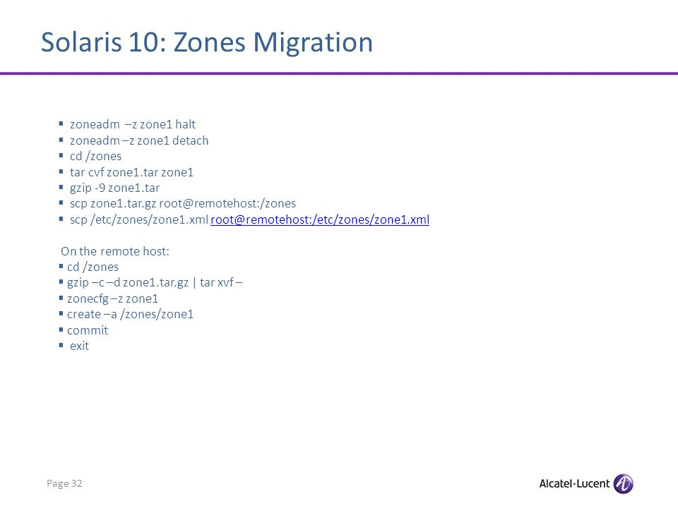Solaris 10: Zones Migration Page 32 zoneadm –z zone1 halt zoneadm –z zone1 detach cd /zones tar cvf zone1.tar zone1 gzip -9 zone1.tar scp zone1.tar.gz root@remotehost:/zones scp /etc/zones/zone1.xml root@remotehost:/etc/zones/zone1.xmlroot@remotehost:/etc/zones/zone1.xml On the remote host: cd /zones gzip –c –d zone1.tar.gz | tar xvf – zonecfg –z zone1 create –a /zones/zone1 commit exit