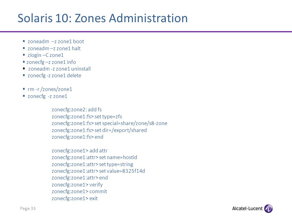 Solaris 10: Zones Administration Page 33 zoneadm –z zone1 boot zoneadm –z zone1 halt zlogin –C zone1 zonecfg –z zone1 info zoneadm -z zone1 uninstall zonecfg -z zone1 delete rm -r /zones/zone1 zonecfg -z zone1 zonecfg:zone2: add fs zonecfg:zone1:fs> set type=zfs zonecfg:zone1:fs> set special=share/zone/s8-zone zonecfg:zone1:fs> set dir=/export/shared zonecfg:zone1:fs> end zonecfg:zone1> add attr zonecfg:zone1:attr> set name=hostid zonecfg:zone1:attr> set type=string zonecfg:zone1:attr> set value=8325f14d zonecfg:zone1:attr> end zonecfg:zone1> verify zonecfg:zone1> commit zonecfg:zone1> exit
