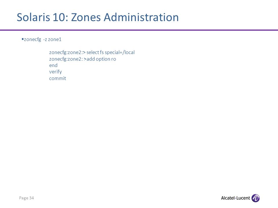 Solaris 10: Zones Administration Page 34 zonecfg -z zone1 zonecfg:zone2:> select fs special=/local zonecfg:zone2: >add option ro end verify commit