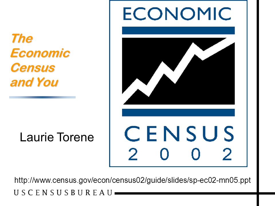 1 The Economic Census and You http://www.census.gov/econ/census02/guide/slides/sp-ec02-mn05.ppt Laurie Torene