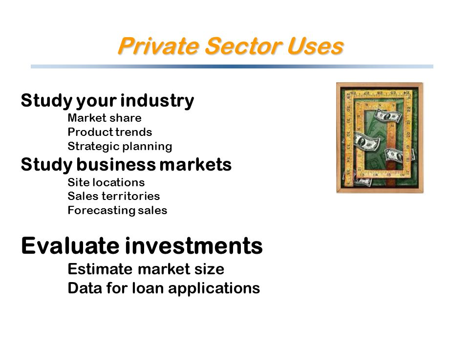 Private Sector Uses Study your industry Market share Product trends Strategic planning Study business markets Site locations Sales territories Forecasting sales Evaluate investments Estimate market size Data for loan applications
