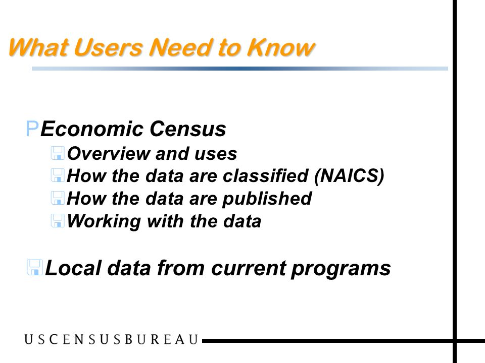 2 What Users Need to Know PEconomic Census <Overview and uses <How the data are classified (NAICS) <How the data are published <Working with the data <Local data from current programs