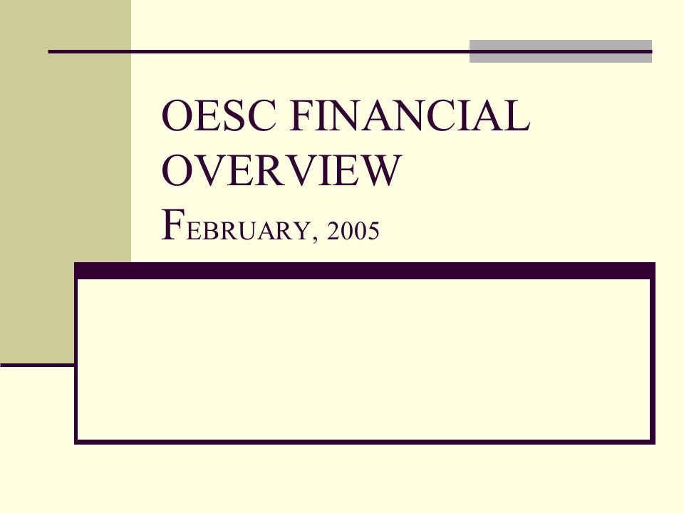 OESC FINANCIAL OVERVIEW F EBRUARY, 2005