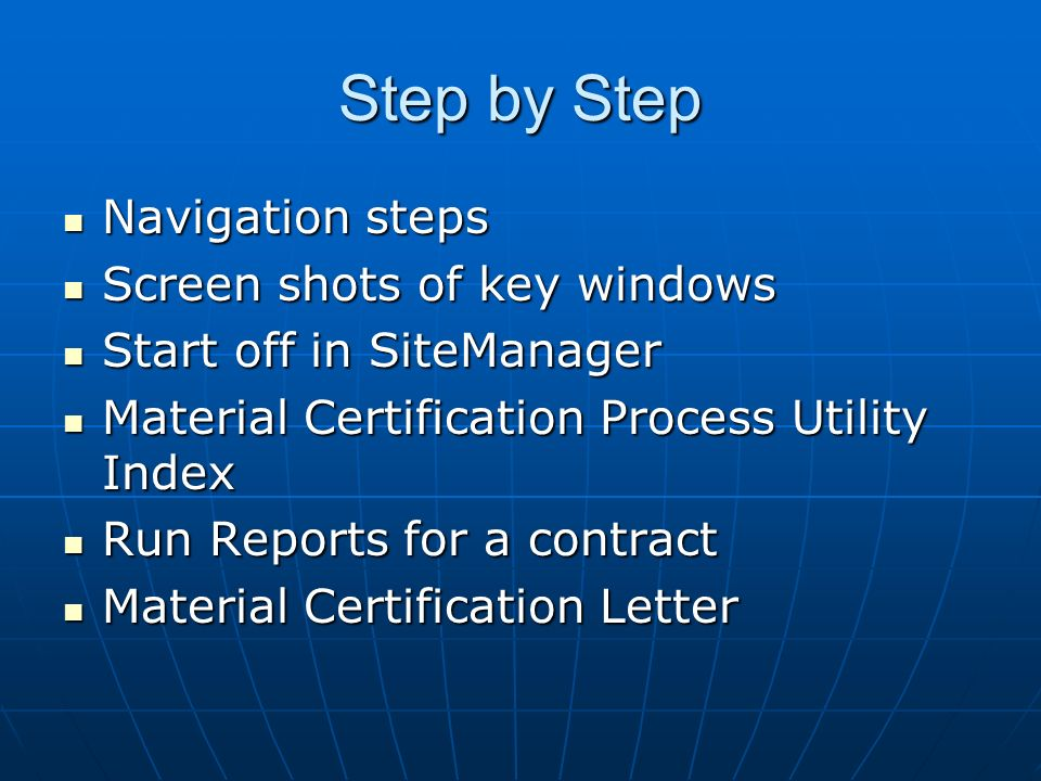 Navigation steps Navigation steps Screen shots of key windows Screen shots of key windows Start off in SiteManager Start off in SiteManager Material Certification Process Utility Index Material Certification Process Utility Index Run Reports for a contract Run Reports for a contract Material Certification Letter Material Certification Letter