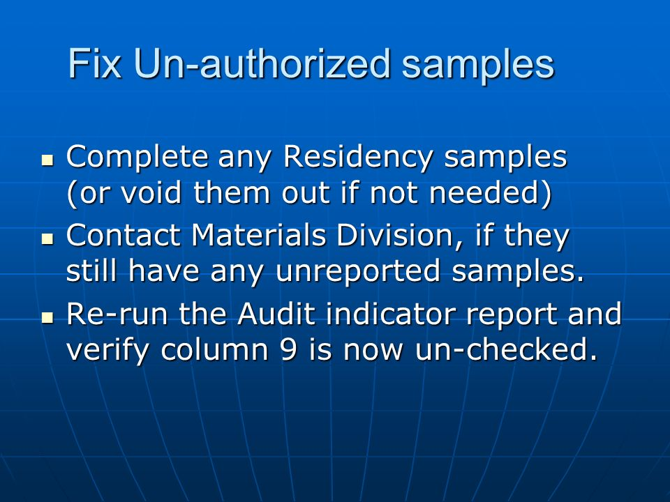 Fix Un-authorized samples Complete any Residency samples (or void them out if not needed) Complete any Residency samples (or void them out if not needed) Contact Materials Division, if they still have any unreported samples.