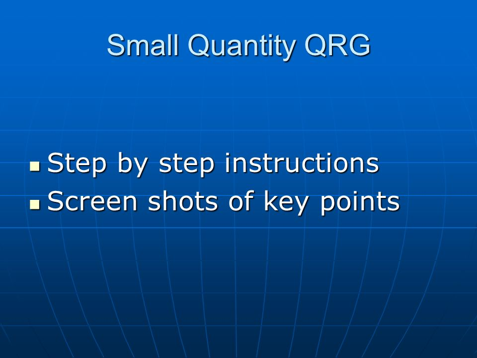 Small Quantity QRG Step by step instructions Step by step instructions Screen shots of key points Screen shots of key points