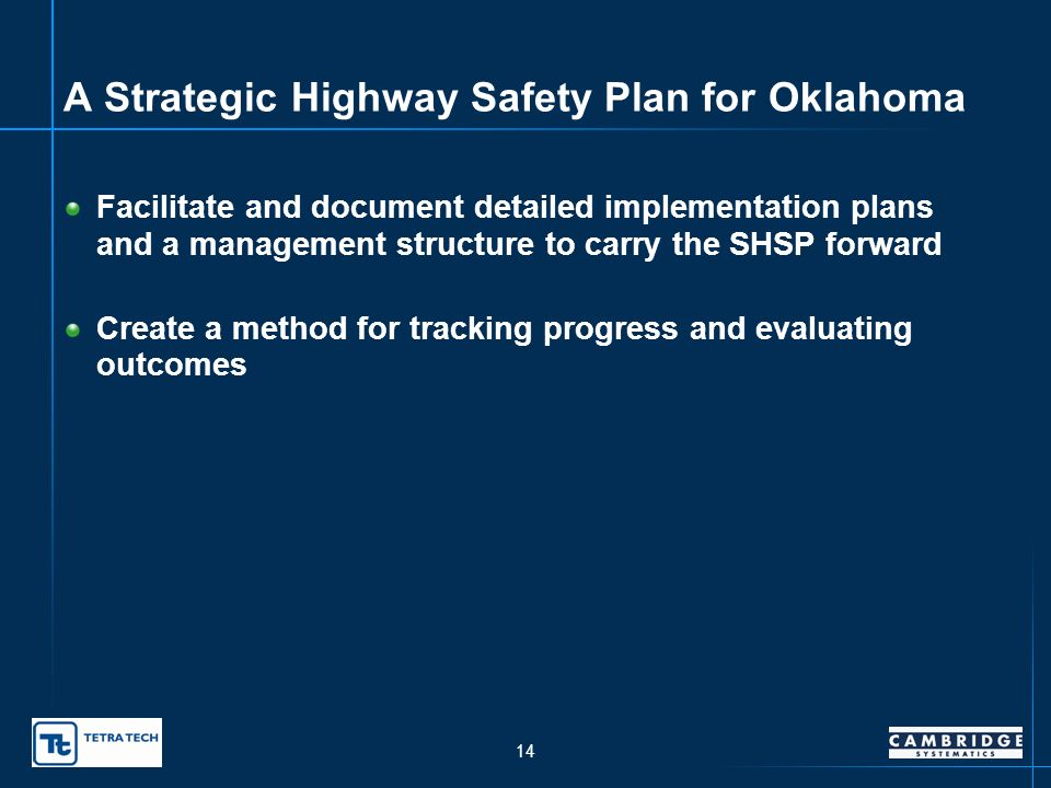 13 A Strategic Highway Safety Plan for Oklahoma Identify leadership and facilitate partnerships Establish goals, objectives, and performance measures Identify a data-driven process to address all public roads Develop a public outreach and education program Identify priority emphasis areas and comprehensive strategies and action plans