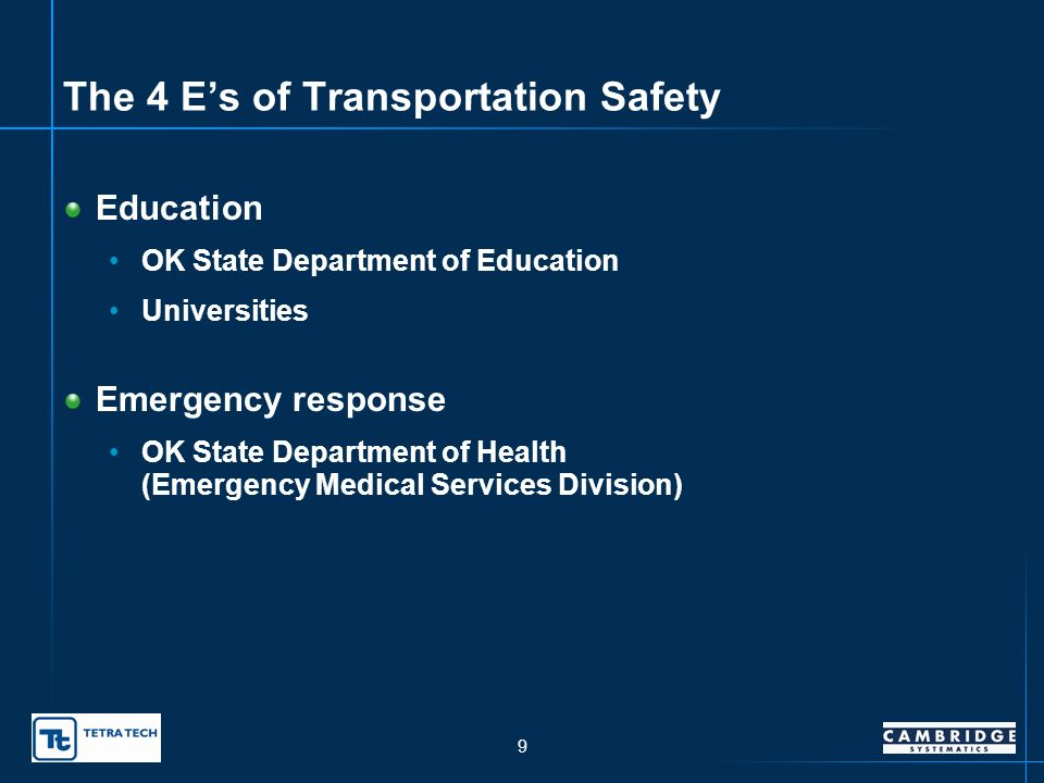 8 The 4 Es of Transportation Safety Engineering ODOT (multiple divisions) ODOT districts Municipal engineers Enforcement OK Highway Patrol Local police departments Judiciary OK Department of Public Safety Attorney Generals Office