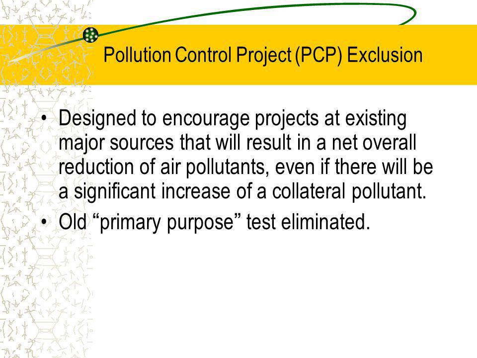 Pollution Control Project (PCP) Exclusion Designed to encourage projects at existing major sources that will result in a net overall reduction of air pollutants, even if there will be a significant increase of a collateral pollutant.