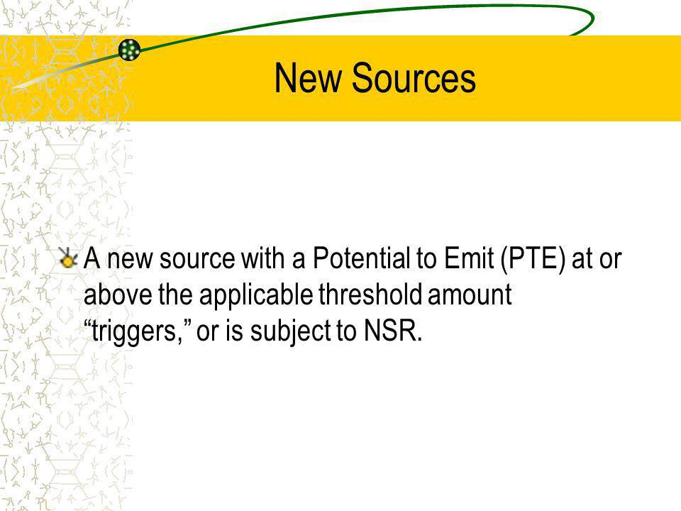 New Sources A new source with a Potential to Emit (PTE) at or above the applicable threshold amount triggers, or is subject to NSR.