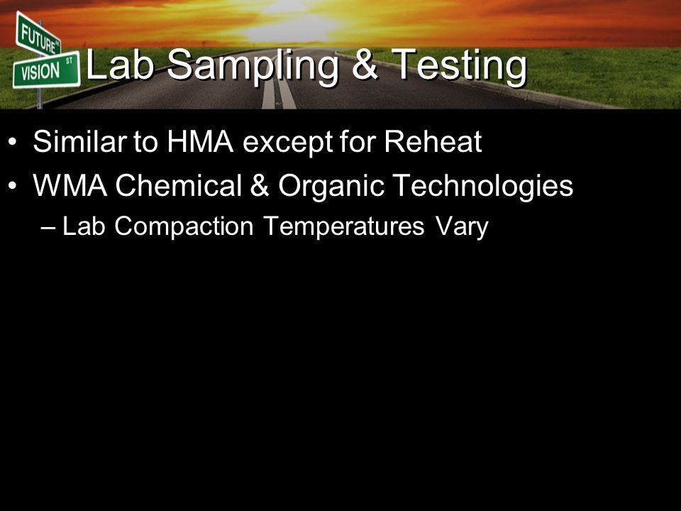 Lab Sampling & Testing Similar to HMA except for Reheat WMA Chemical & Organic Technologies –Lab Compaction Temperatures Vary