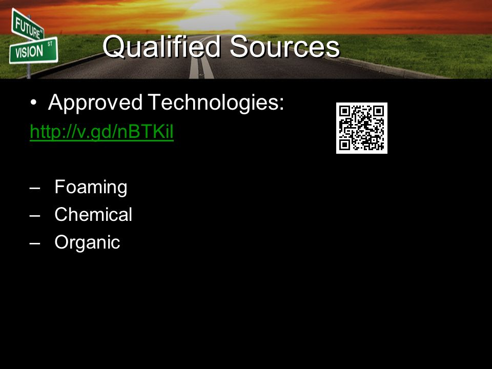 Qualified Sources Approved Technologies: http://v.gd/nBTKiI –Foaming –Chemical –Organic