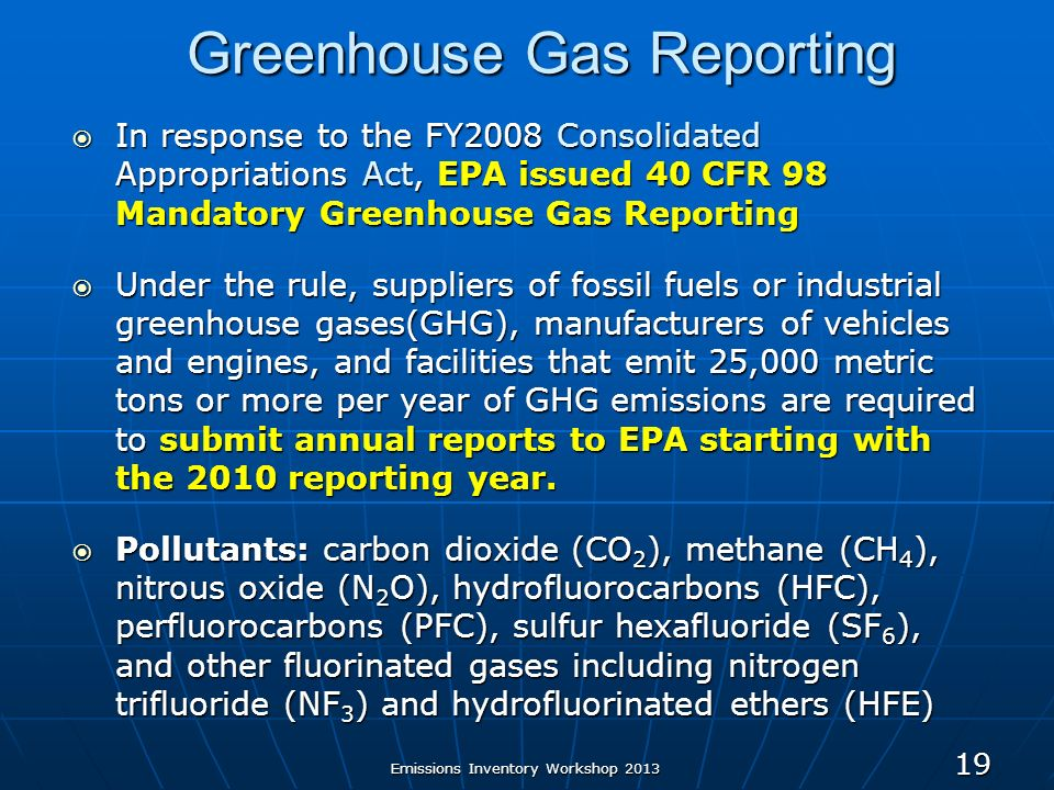 Greenhouse Gas Reporting In response to the FY2008 Consolidated Appropriations Act, EPA issued 40 CFR 98 Mandatory Greenhouse Gas Reporting In response to the FY2008 Consolidated Appropriations Act, EPA issued 40 CFR 98 Mandatory Greenhouse Gas Reporting Under the rule, suppliers of fossil fuels or industrial greenhouse gases(GHG), manufacturers of vehicles and engines, and facilities that emit 25,000 metric tons or more per year of GHG emissions are required to submit annual reports to EPA starting with the 2010 reporting year.