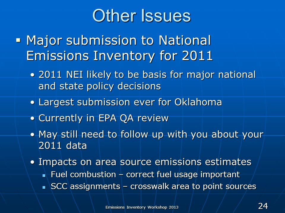 24 Other Issues Major submission to National Emissions Inventory for 2011 Major submission to National Emissions Inventory for 2011 2011 NEI likely to be basis for major national and state policy decisions2011 NEI likely to be basis for major national and state policy decisions Largest submission ever for OklahomaLargest submission ever for Oklahoma Currently in EPA QA reviewCurrently in EPA QA review May still need to follow up with you about your 2011 dataMay still need to follow up with you about your 2011 data Impacts on area source emissions estimatesImpacts on area source emissions estimates Fuel combustion – correct fuel usage important Fuel combustion – correct fuel usage important SCC assignments – crosswalk area to point sources SCC assignments – crosswalk area to point sources