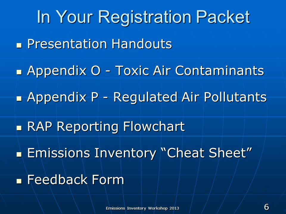 Emissions Inventory Workshop 2013 6 In Your Registration Packet Presentation Handouts Presentation Handouts Appendix O - Toxic Air Contaminants Appendix O - Toxic Air Contaminants Appendix P - Regulated Air Pollutants Appendix P - Regulated Air Pollutants RAP Reporting Flowchart RAP Reporting Flowchart Emissions Inventory Cheat Sheet Emissions Inventory Cheat Sheet Feedback Form Feedback Form