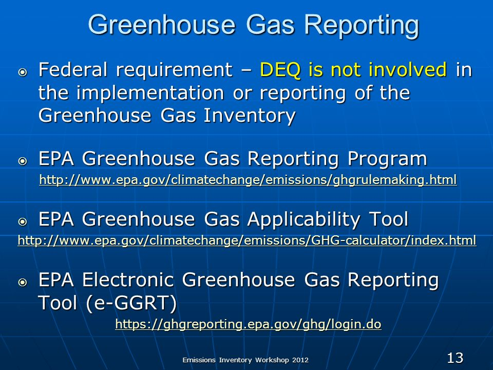 Greenhouse Gas Reporting Federal requirement – DEQ is not involved in the implementation or reporting of the Greenhouse Gas Inventory Federal requirement – DEQ is not involved in the implementation or reporting of the Greenhouse Gas Inventory EPA Greenhouse Gas Reporting Program EPA Greenhouse Gas Reporting Program   EPA Greenhouse Gas Applicability Tool EPA Greenhouse Gas Applicability Tool   EPA Electronic Greenhouse Gas Reporting Tool (e-GGRT) EPA Electronic Greenhouse Gas Reporting Tool (e-GGRT)   13 Emissions Inventory Workshop 2012