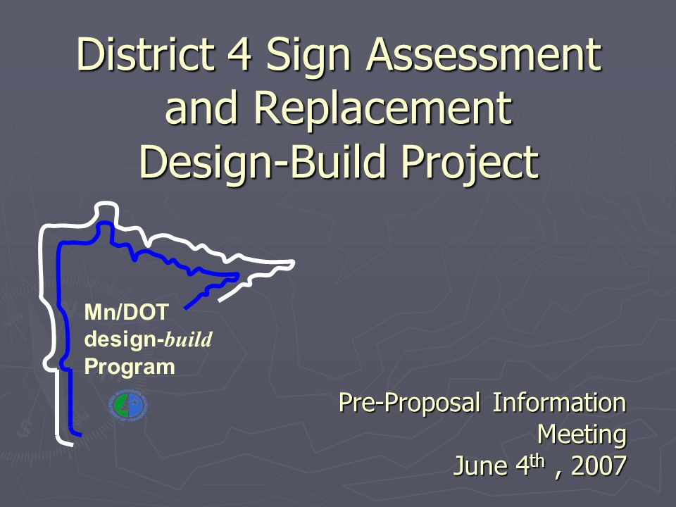 District 4 Sign Assessment and Replacement Design-Build Project Pre-Proposal Information Meeting June 4 th, 2007 Mn/DOT design- build Program
