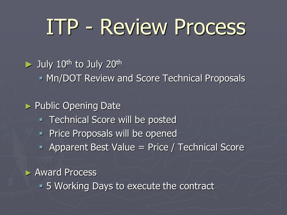 ITP - Review Process July 10 th to July 20 th July 10 th to July 20 th Mn/DOT Review and Score Technical Proposals Mn/DOT Review and Score Technical Proposals Public Opening Date Public Opening Date Technical Score will be posted Technical Score will be posted Price Proposals will be opened Price Proposals will be opened Apparent Best Value = Price / Technical Score Apparent Best Value = Price / Technical Score Award Process Award Process 5 Working Days to execute the contract 5 Working Days to execute the contract