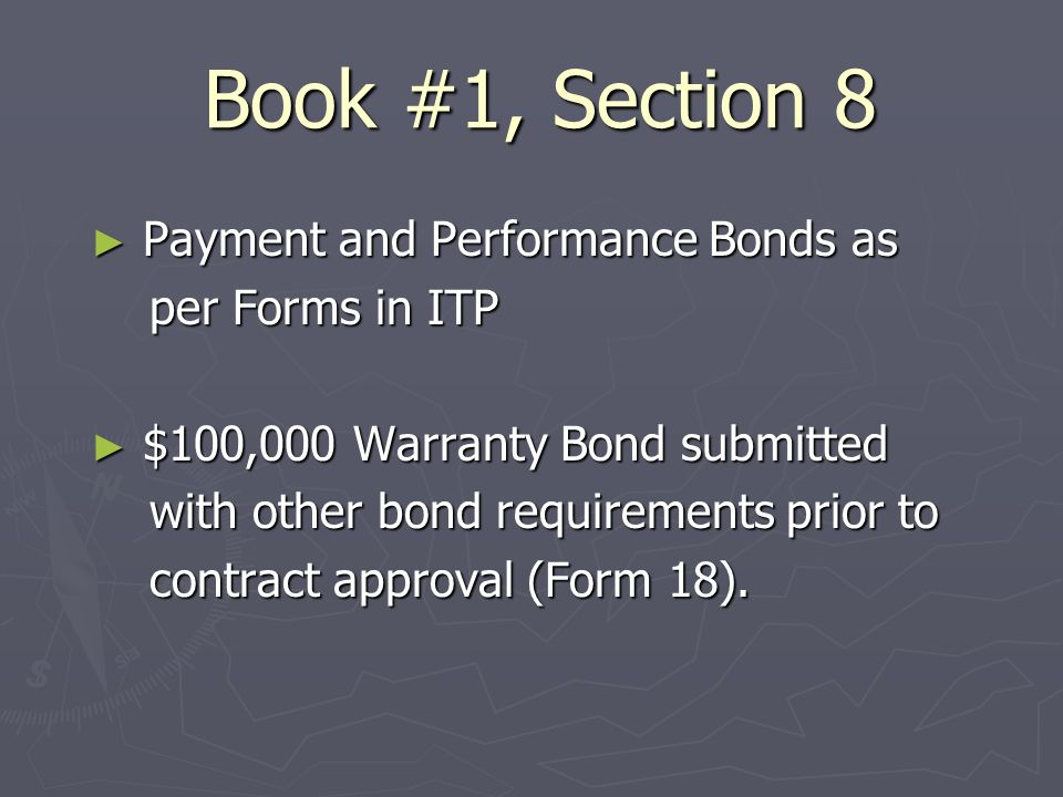 Book #1, Section 8 Payment and Performance Bonds as Payment and Performance Bonds as per Forms in ITP per Forms in ITP $100,000 Warranty Bond submitted $100,000 Warranty Bond submitted with other bond requirements prior to with other bond requirements prior to contract approval (Form 18).