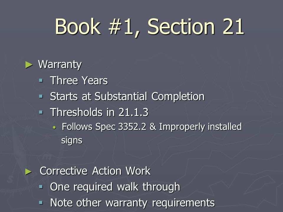 Book #1, Section 21 Warranty Warranty Three Years Three Years Starts at Substantial Completion Starts at Substantial Completion Thresholds in 21.1.3 Thresholds in 21.1.3 Follows Spec 3352.2 & Improperly installed Follows Spec 3352.2 & Improperly installed signs signs Corrective Action Work Corrective Action Work One required walk through One required walk through Note other warranty requirements Note other warranty requirements
